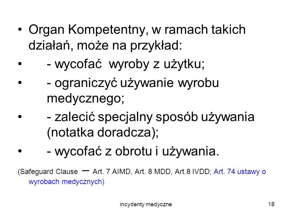 incydenty medyczne18 Organ Kompetentny, w ramach takich działań, może na przykład: - wycofać wyroby z użytku; - ograniczyć używanie wyrobu medycznego;