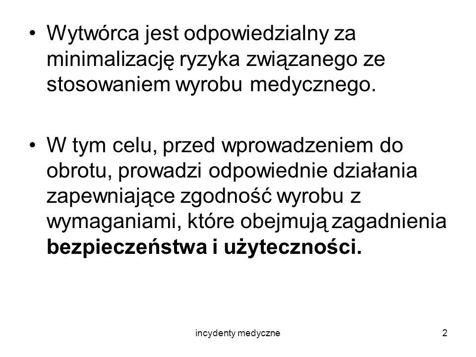 incydenty medyczne13 –Zgodnie z postanowieniami rozporządzenia w sprawie zgłaszania incydentów medycznych, wytwórca lub jego autoryzowany przedstawiciel z siedzibą w Polsce powinien : - powiadomić o incydencie Prezesa Urzędu Rejestracji; - przesłać Raport Wstępny do Organu Kompetentnego zawierający między innymi harmonogram działań korygujących i zapobiegawczych;
