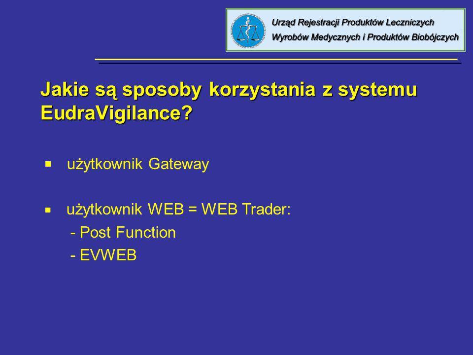 Jakie są sposoby korzystania z systemu EudraVigilance? użytkownik Gateway użytkownik WEB = WEB Trader: - Post Function - EVWEB