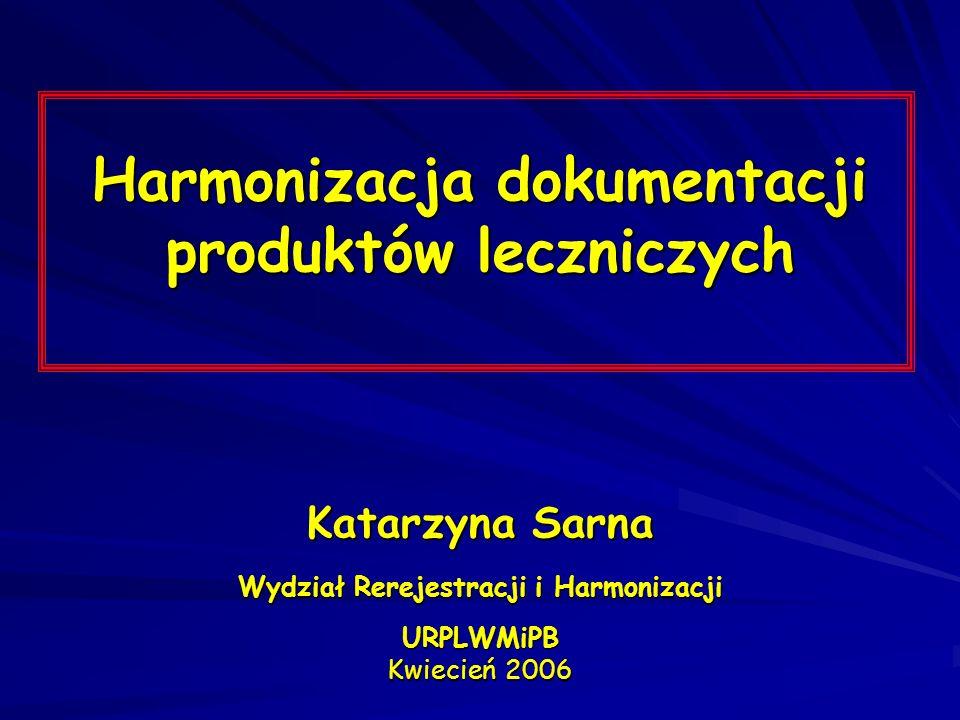 Harmonizacja dokumentacji produktów leczniczych Katarzyna Sarna Wydział Rerejestracji i Harmonizacji URPLWMiPB Kwiecień 2006