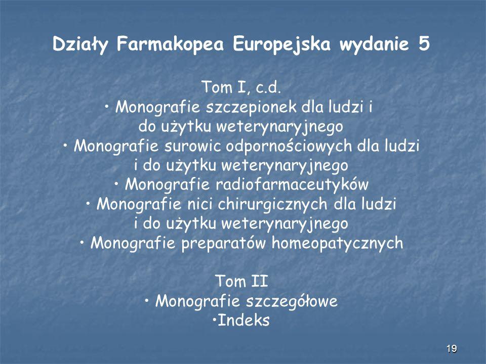 19 Działy Farmakopea Europejska wydanie 5 Tom I, c.d. Monografie szczepionek dla ludzi i do użytku weterynaryjnego Monografie surowic odpornościowych