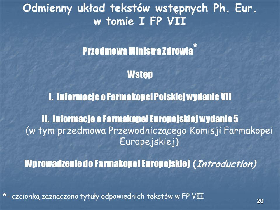 20 Odmienny układ tekstów wstępnych Ph. Eur. w tomie I FP VII Przedmowa Ministra Zdrowia * Wstęp I. Informacje o Farmakopei Polskiej wydanie VII II. I