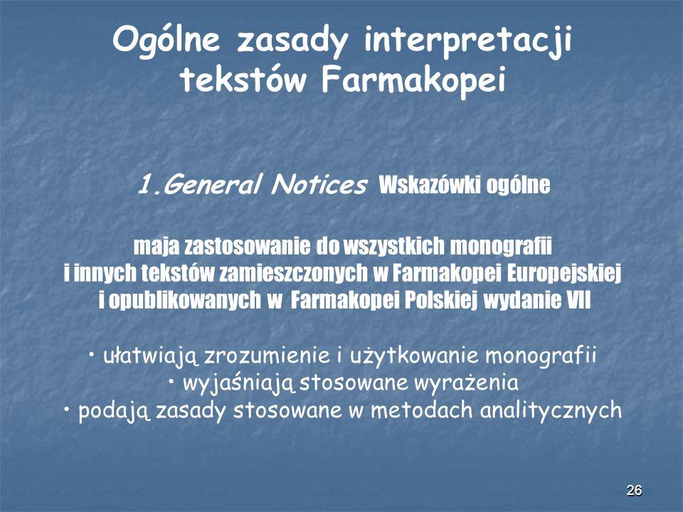 26 Ogólne zasady interpretacji tekstów Farmakopei 1.General Notices Wskazówki ogólne maja zastosowanie do wszystkich monografii i innych tekstów zamie
