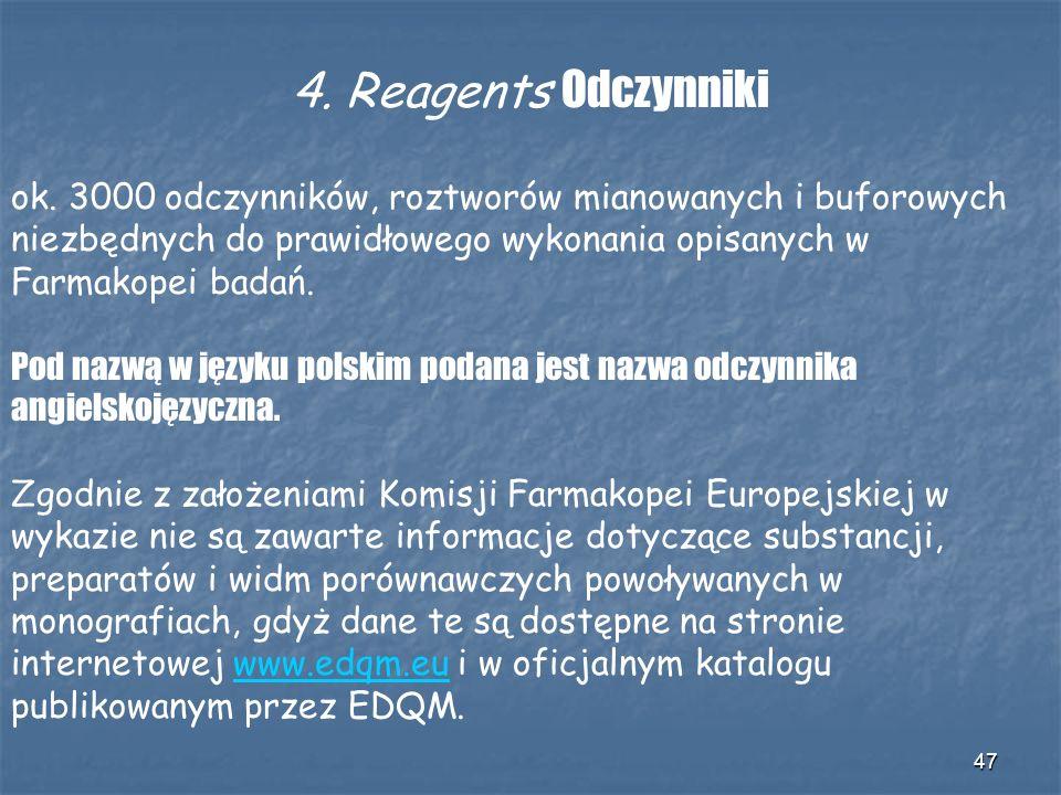47 4. Reagents Odczynniki ok. 3000 odczynników, roztworów mianowanych i buforowych niezbędnych do prawidłowego wykonania opisanych w Farmakopei badań.