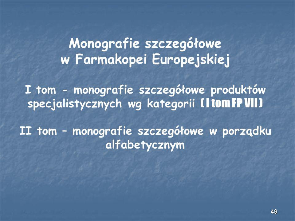 49 Monografie szczegółowe w Farmakopei Europejskiej I tom - monografie szczegółowe produktów specjalistycznych wg kategorii ( I tom FP VII ) II tom –