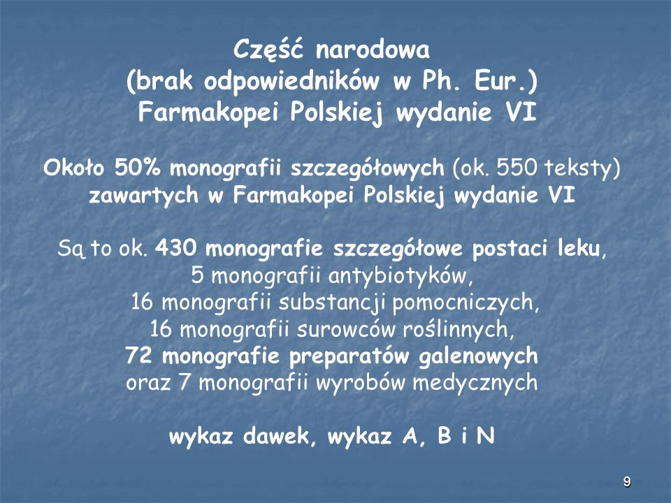 9 Część narodowa (brak odpowiedników w Ph. Eur.) Farmakopei Polskiej wydanie VI Około 50% monografii szczegółowych (ok. 550 teksty) zawartych w Farmak