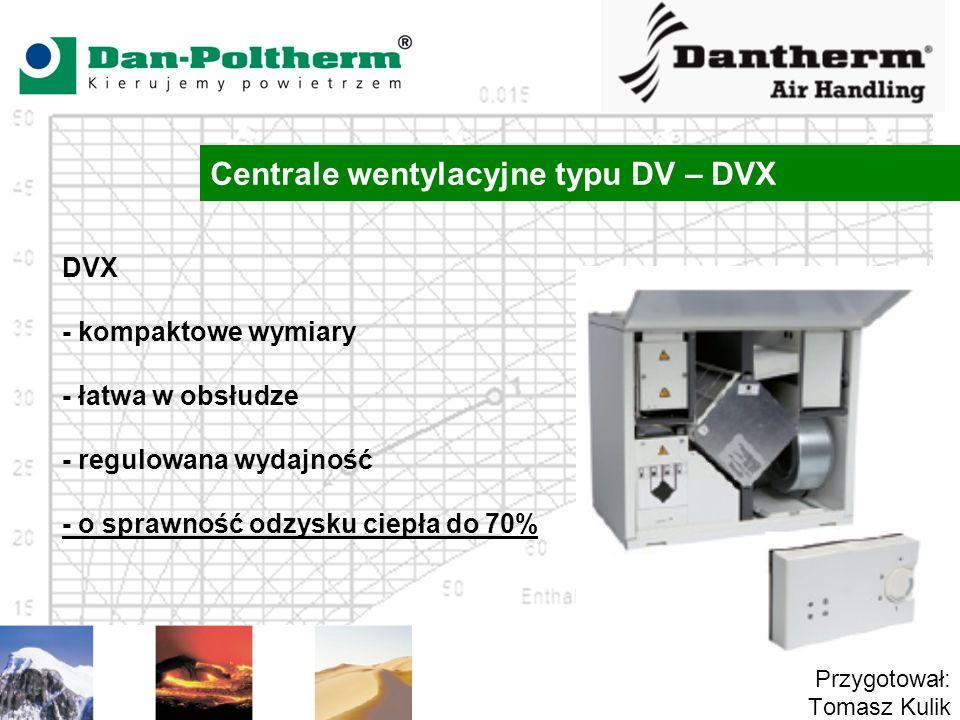 Centrale wentylacyjne typu DV – DVX Przygotował: Tomasz Kulik DVX - kompaktowe wymiary - łatwa w obsłudze - regulowana wydajność - o sprawność odzysku
