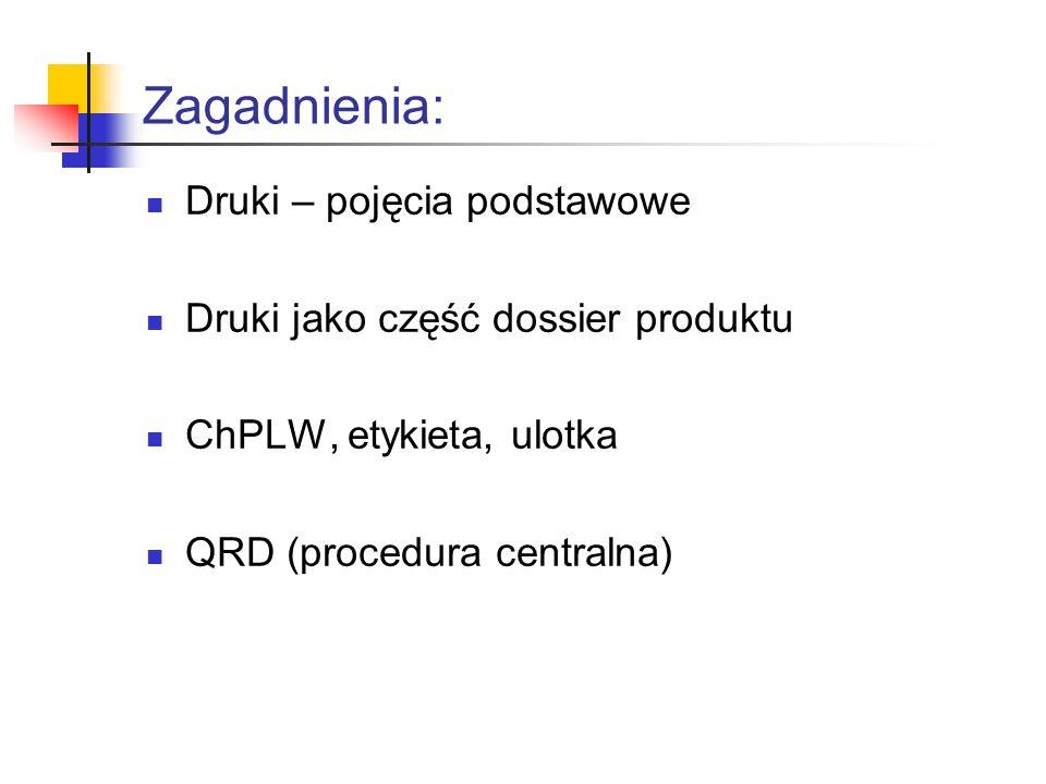 Zagadnienia: Druki – pojęcia podstawowe Druki jako część dossier produktu ChPLW, etykieta, ulotka QRD (procedura centralna)