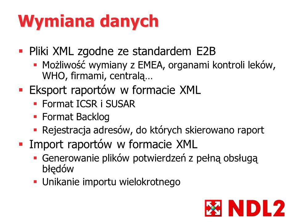 Wymiana danych Pliki XML zgodne ze standardem E2B Możliwość wymiany z EMEA, organami kontroli leków, WHO, firmami, centralą… Eksport raportów w formac