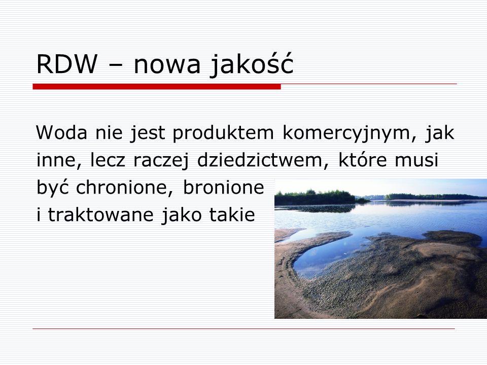 RDW – nowa jakość Woda nie jest produktem komercyjnym, jak inne, lecz raczej dziedzictwem, które musi być chronione, bronione i traktowane jako takie