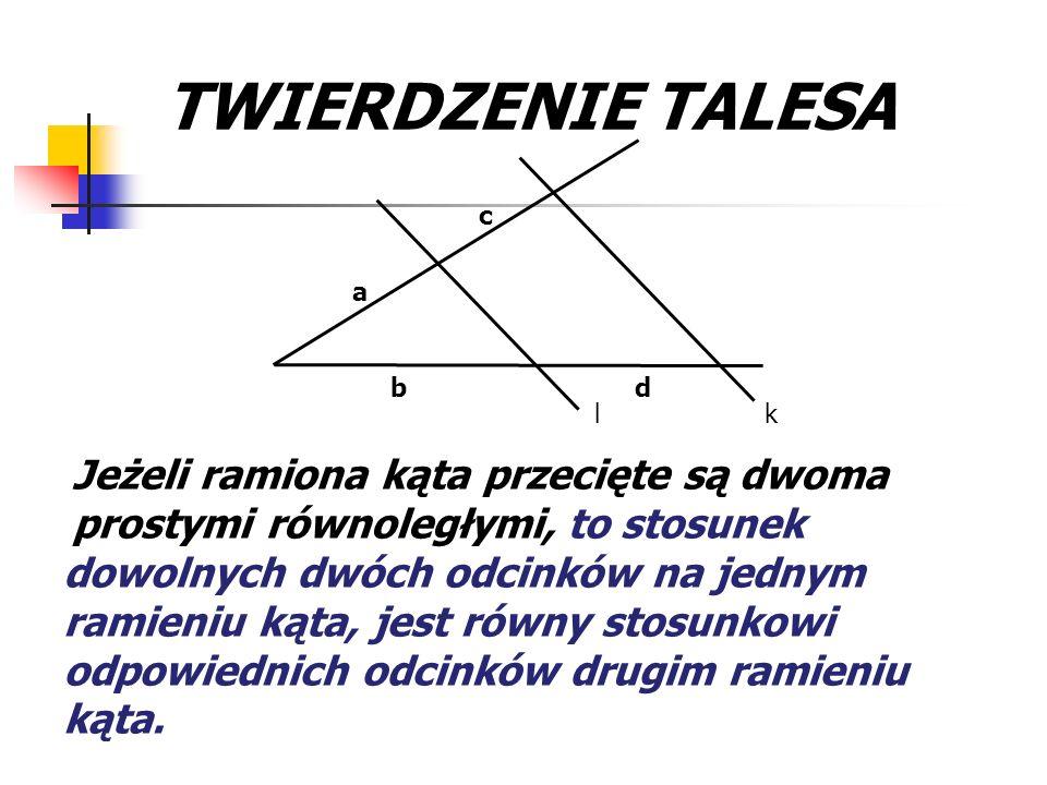 Jeżeli ramiona kąta przecięte są dwoma prostymi równoległymi, TWIERDZENIE TALESA kl a b c d to stosunek dowolnych dwóch odcinków na jednym ramieniu ką
