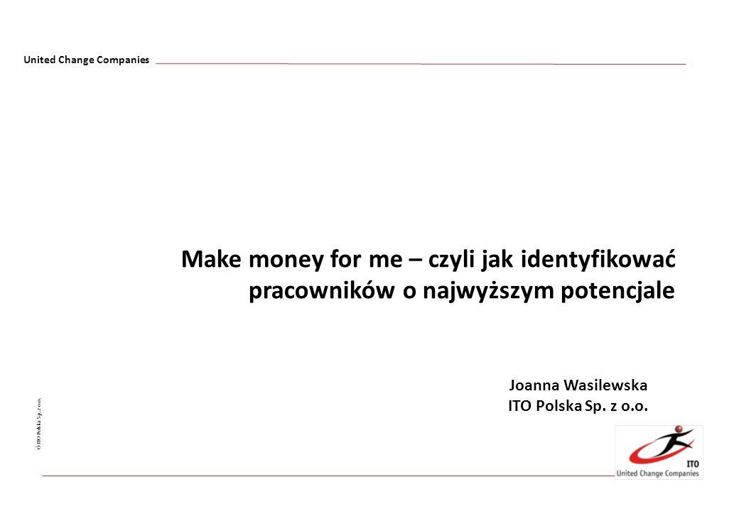 United Change Companies Ó ITO Polska Sp. z o.o. Make money for me – czyli jak identyfikować pracowników o najwyższym potencjale Joanna Wasilewska ITO