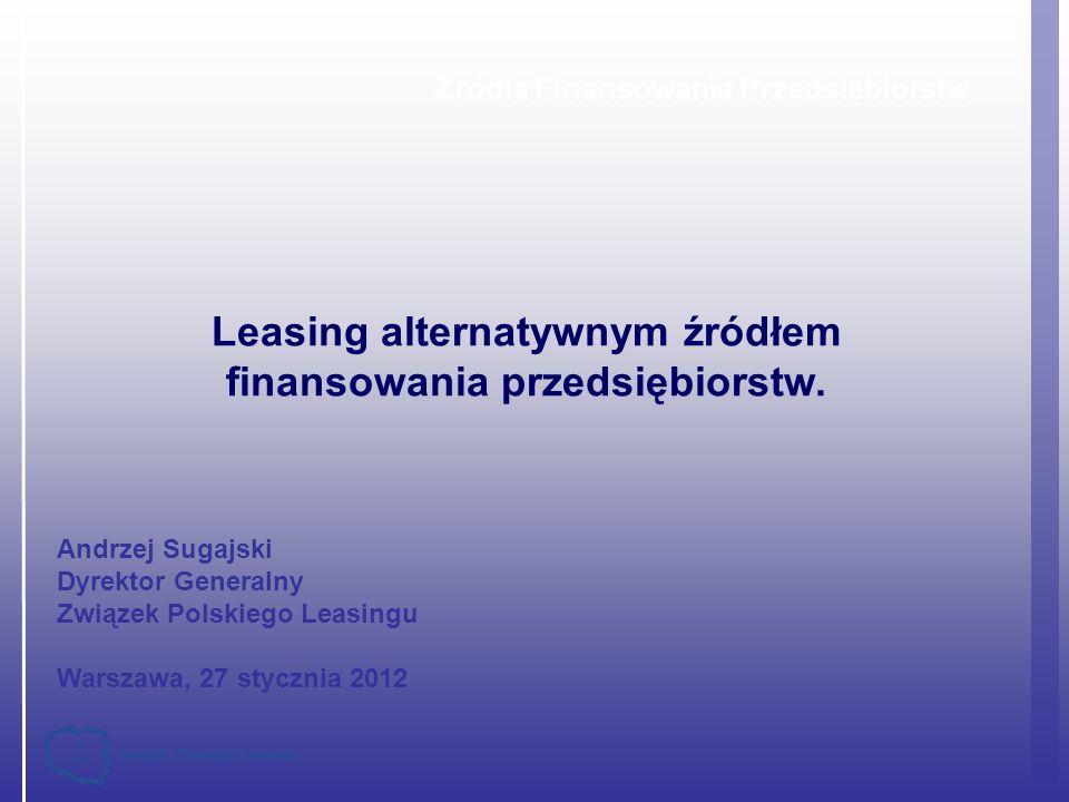 Źródła Finansowania Przedsiębiorstw Leasing alternatywnym źródłem finansowania przedsiębiorstw. Andrzej Sugajski Dyrektor Generalny Związek Polskiego