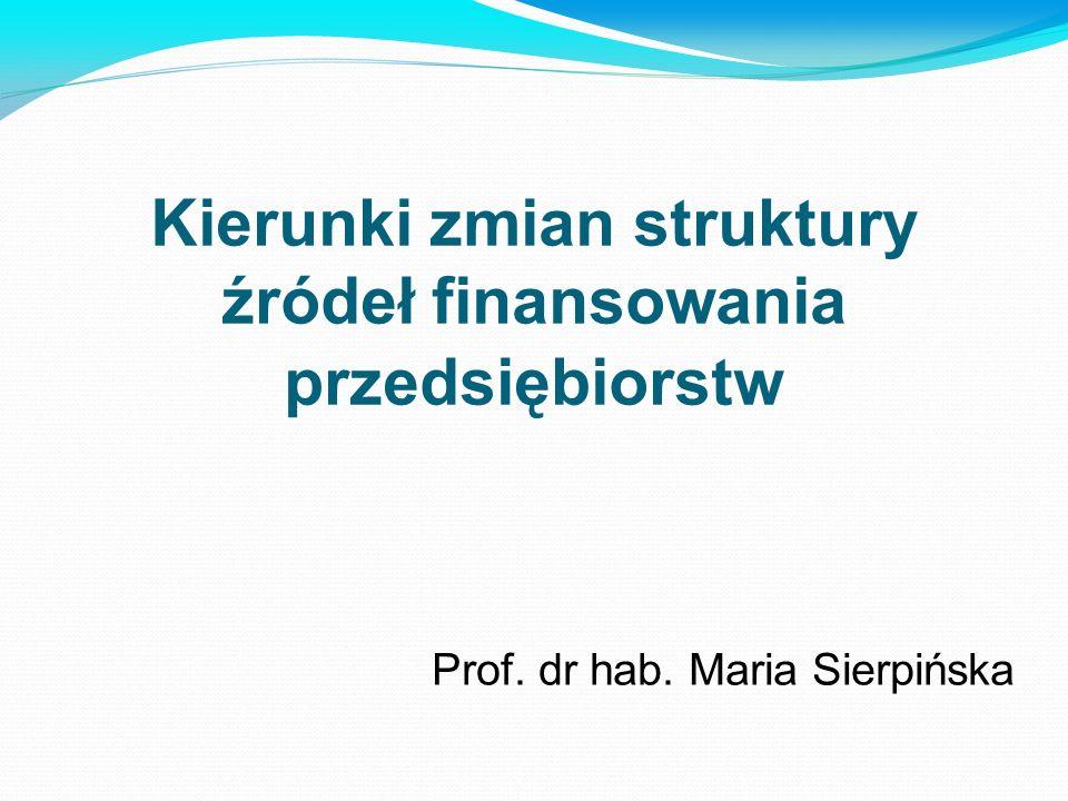 Kierunki zmian struktury źródeł finansowania przedsiębiorstw Prof. dr hab. Maria Sierpińska
