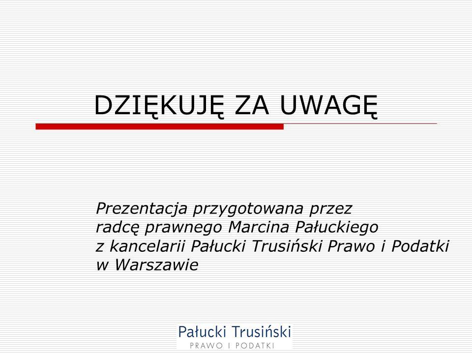DZIĘKUJĘ ZA UWAGĘ Prezentacja przygotowana przez radcę prawnego Marcina Pałuckiego z kancelarii Pałucki Trusiński Prawo i Podatki w Warszawie