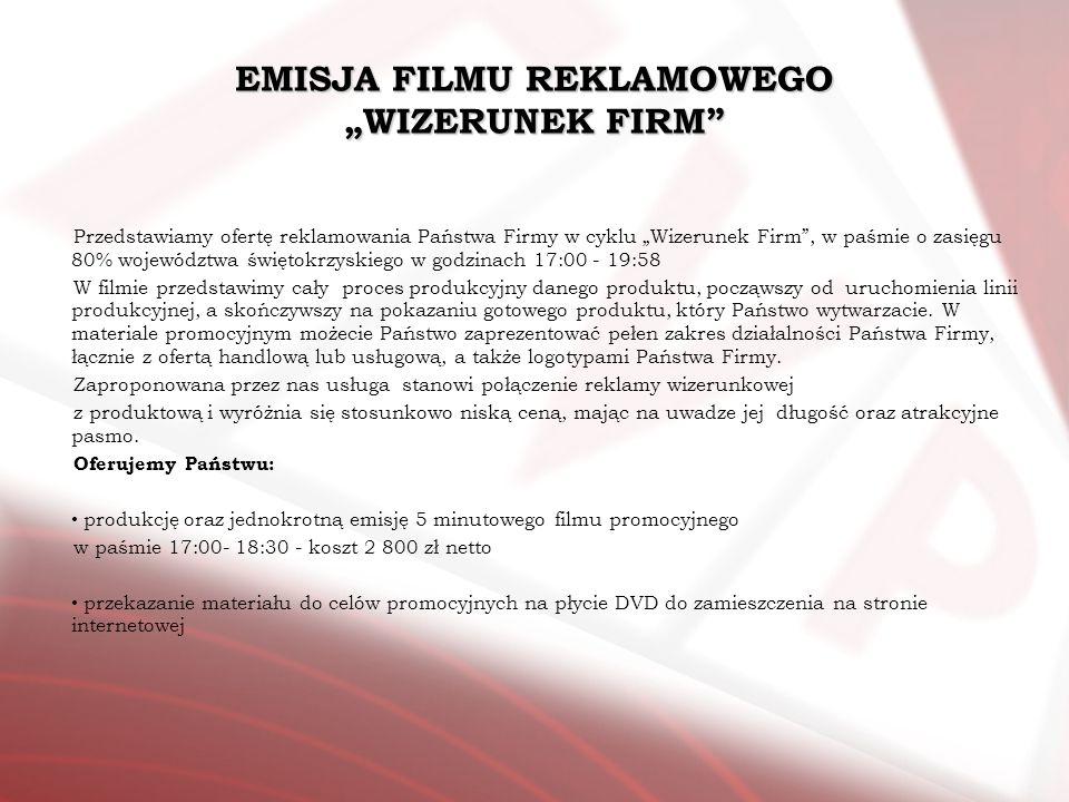 EMISJA FILMU REKLAMOWEGO WIZERUNEK FIRM Przedstawiamy ofertę reklamowania Państwa Firmy w cyklu Wizerunek Firm, w paśmie o zasięgu 80% województwa świ