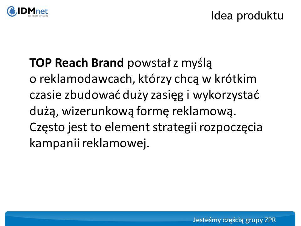 Jesteśmy częścią grupy ZPR TOP Reach Brand gwarantuje zasięg: Zasięg produktZasięg TOP Reach Brand 1 dzień 1 mln UU TOP Reach Brand 7 dni 4 mln UU