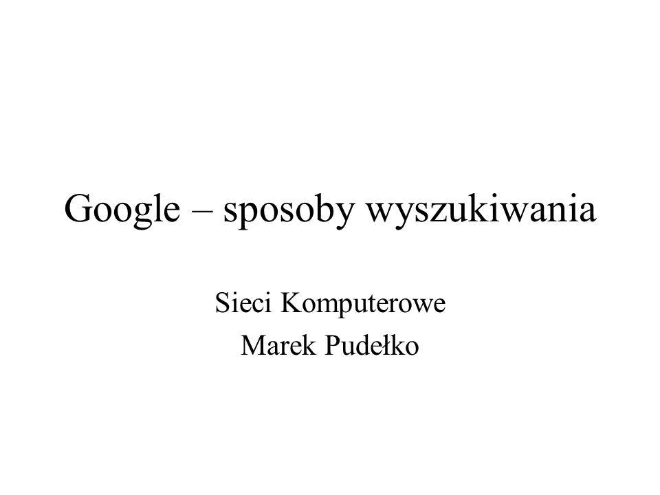 Google – sposoby wyszukiwania Sieci Komputerowe Marek Pudełko