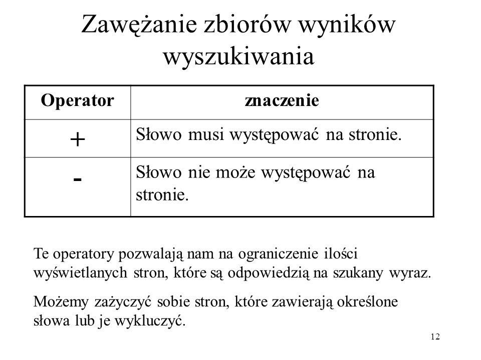 12 Zawężanie zbiorów wyników wyszukiwania Operatorznaczenie + Słowo musi występować na stronie. - Słowo nie może występować na stronie. Te operatory p