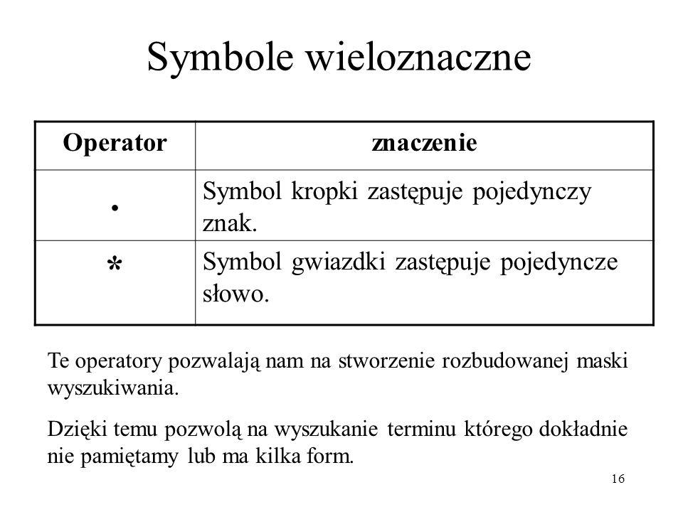 16 Symbole wieloznaczne Operatorznaczenie. Symbol kropki zastępuje pojedynczy znak. * Symbol gwiazdki zastępuje pojedyncze słowo. Te operatory pozwala