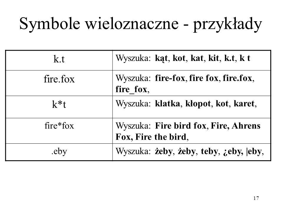 17 Symbole wieloznaczne - przykłady k.t Wyszuka: kąt, kot, kat, kit, k.t, k t fire.fox Wyszuka: fire-fox, fire fox, fire.fox, fire_fox, k*t Wyszuka: k