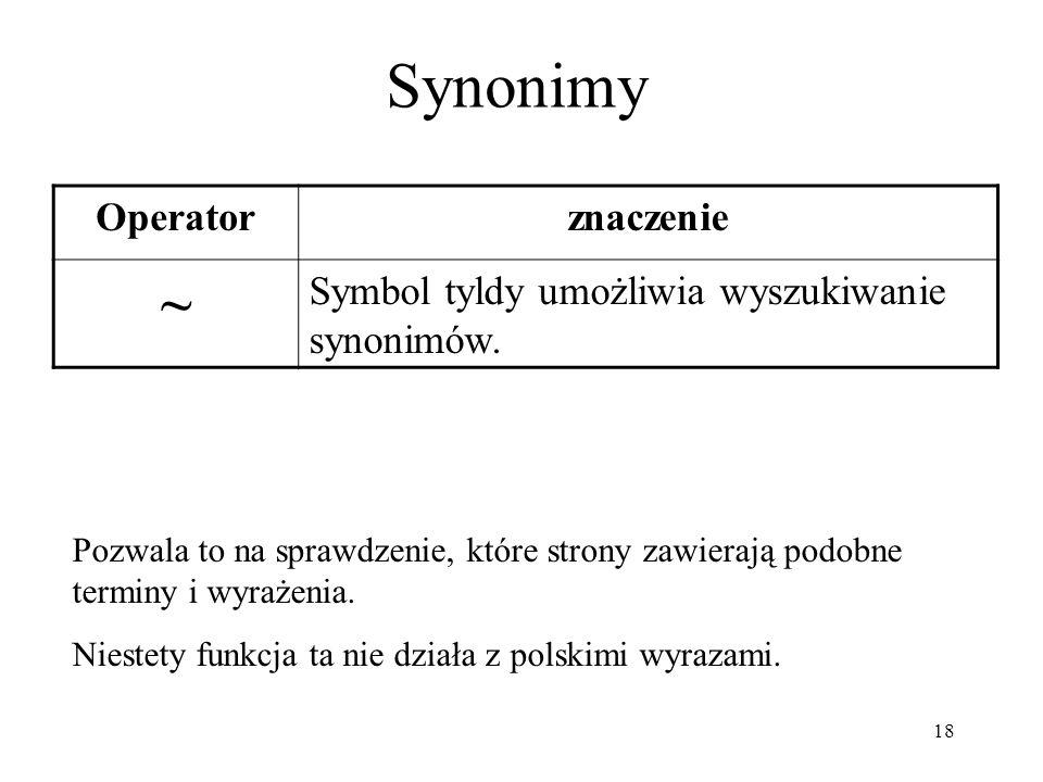 18 Synonimy Operatorznaczenie ~ Symbol tyldy umożliwia wyszukiwanie synonimów. Pozwala to na sprawdzenie, które strony zawierają podobne terminy i wyr
