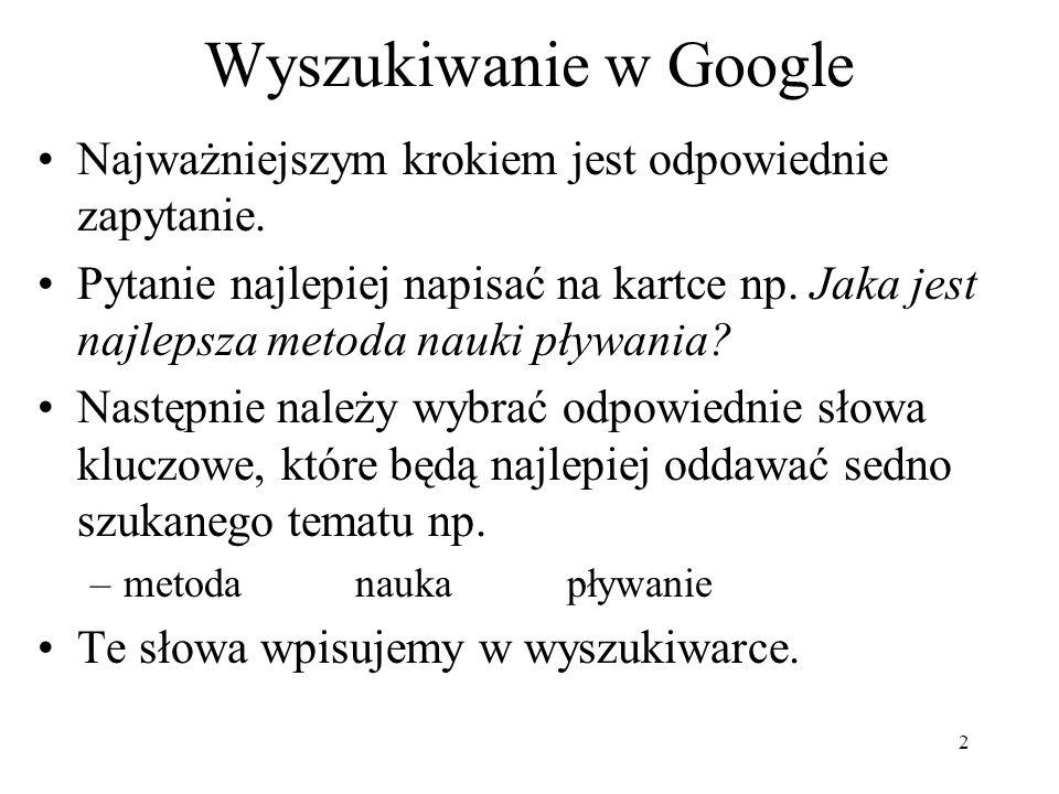 2 Wyszukiwanie w Google Najważniejszym krokiem jest odpowiednie zapytanie. Pytanie najlepiej napisać na kartce np. Jaka jest najlepsza metoda nauki pł