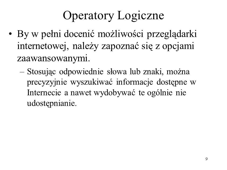 9 Operatory Logiczne By w pełni docenić możliwości przeglądarki internetowej, należy zapoznać się z opcjami zaawansowanymi. –Stosując odpowiednie słow
