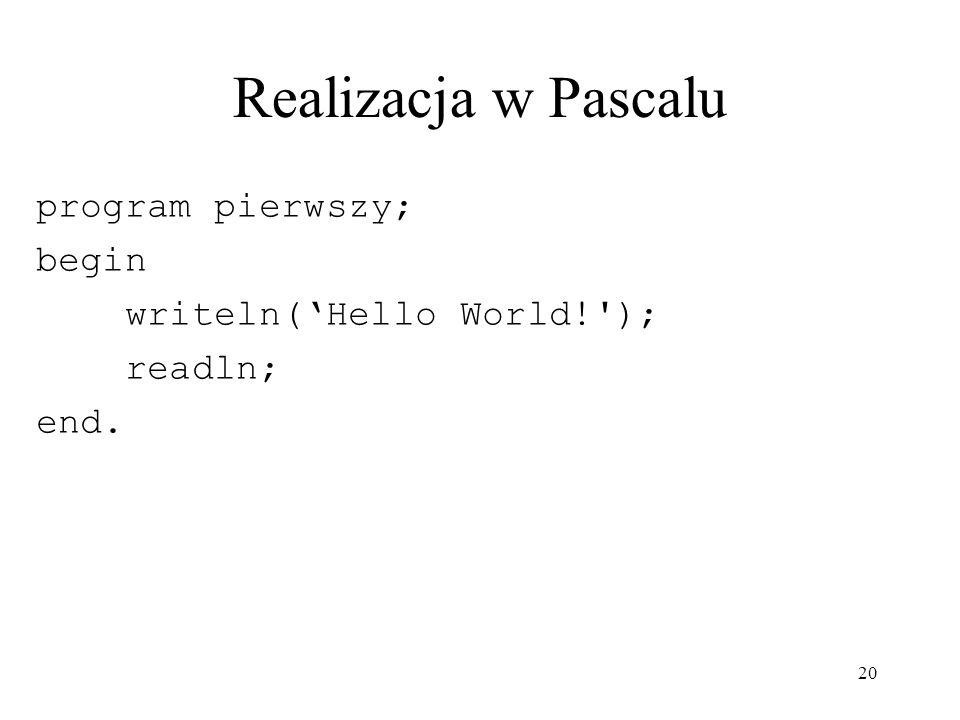 20 Realizacja w Pascalu program pierwszy; begin writeln(Hello World!'); readln; end.