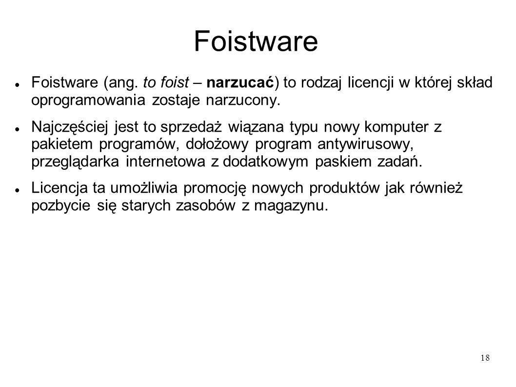 18 Foistware Foistware (ang. to foist – narzucać) to rodzaj licencji w której skład oprogramowania zostaje narzucony. Najczęściej jest to sprzedaż wią