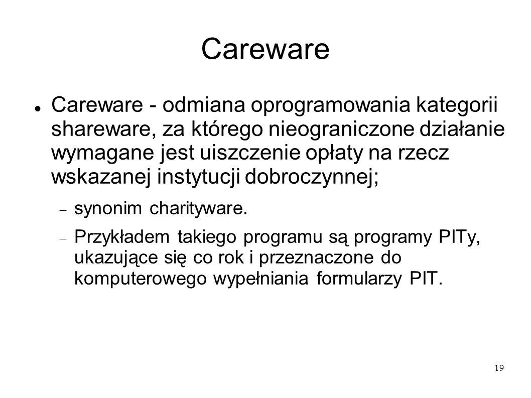 19 Careware Careware - odmiana oprogramowania kategorii shareware, za którego nieograniczone działanie wymagane jest uiszczenie opłaty na rzecz wskaza