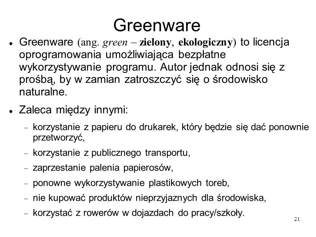 21 Greenware Greenware (ang. green – zielony, ekologiczny) to licencja oprogramowania umożliwiająca bezpłatne wykorzystywanie programu. Autor jednak o