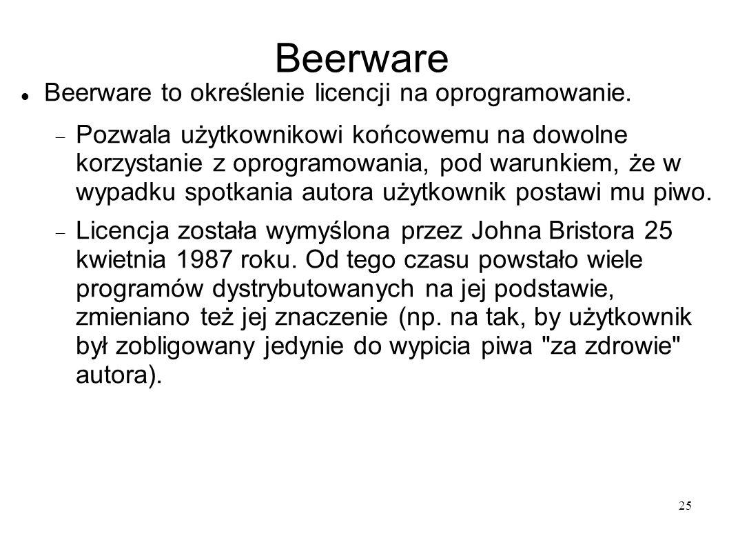 25 Beerware Beerware to określenie licencji na oprogramowanie. Pozwala użytkownikowi końcowemu na dowolne korzystanie z oprogramowania, pod warunkiem,