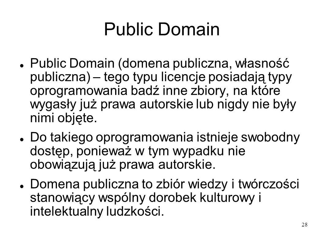 28 Public Domain Public Domain (domena publiczna, własność publiczna) – tego typu licencje posiadają typy oprogramowania badź inne zbiory, na które wy