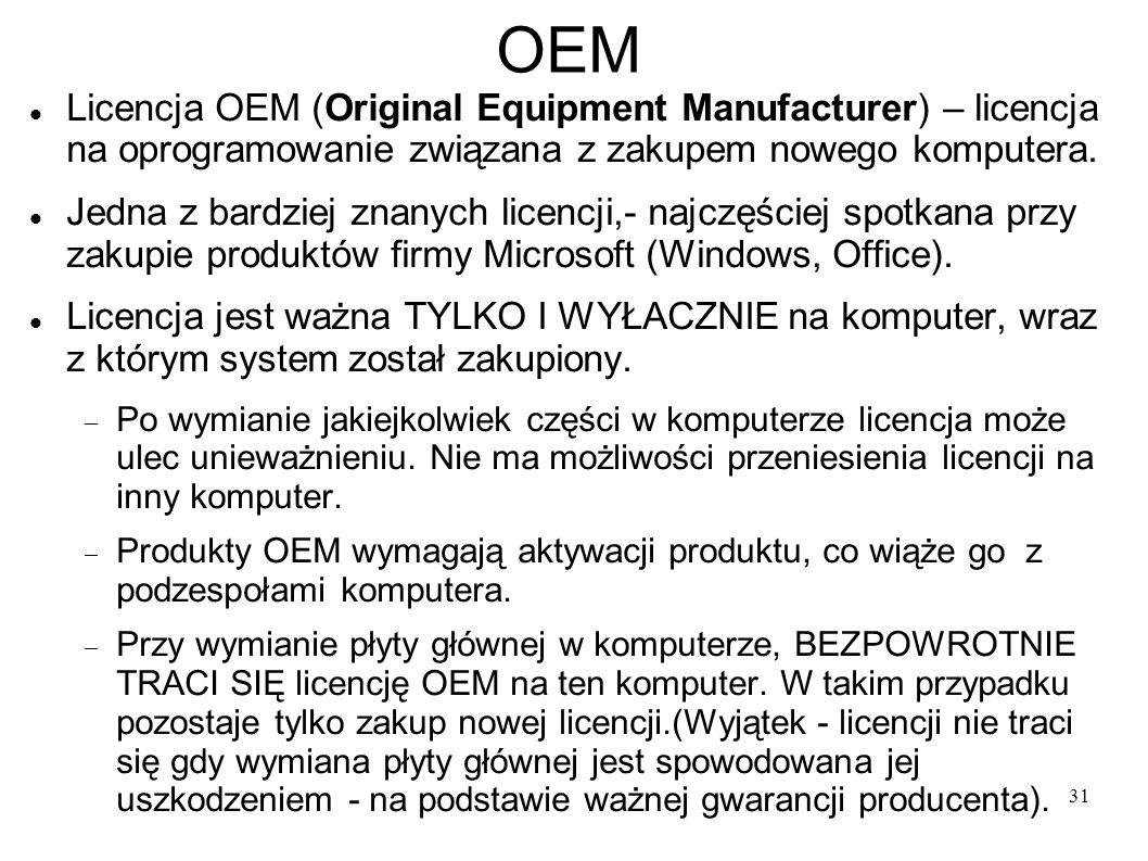 31 OEM Licencja OEM (Original Equipment Manufacturer) – licencja na oprogramowanie związana z zakupem nowego komputera. Jedna z bardziej znanych licen