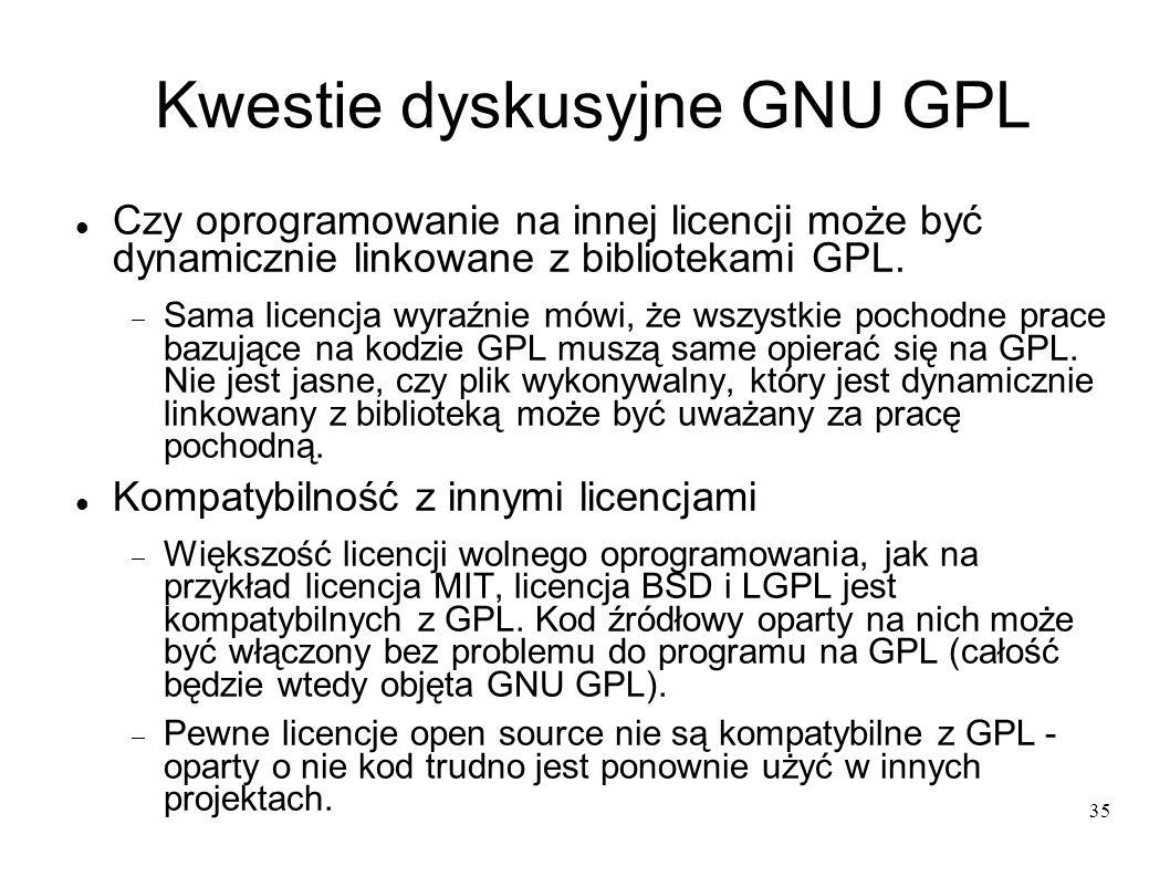35 Kwestie dyskusyjne GNU GPL Czy oprogramowanie na innej licencji może być dynamicznie linkowane z bibliotekami GPL. Sama licencja wyraźnie mówi, że