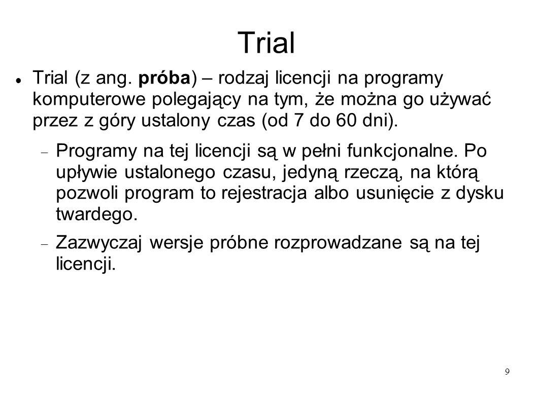 9 Trial Trial (z ang. próba) – rodzaj licencji na programy komputerowe polegający na tym, że można go używać przez z góry ustalony czas (od 7 do 60 dn