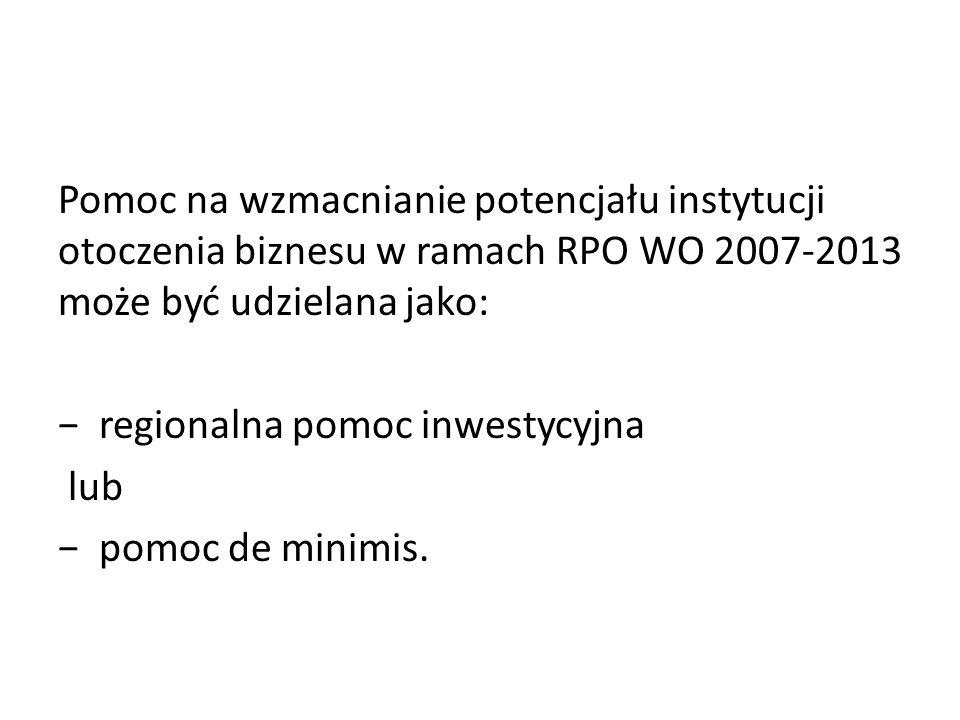 Pomoc na wzmacnianie potencjału instytucji otoczenia biznesu w ramach RPO WO 2007-2013 może być udzielana jako: regionalna pomoc inwestycyjna lub pomo