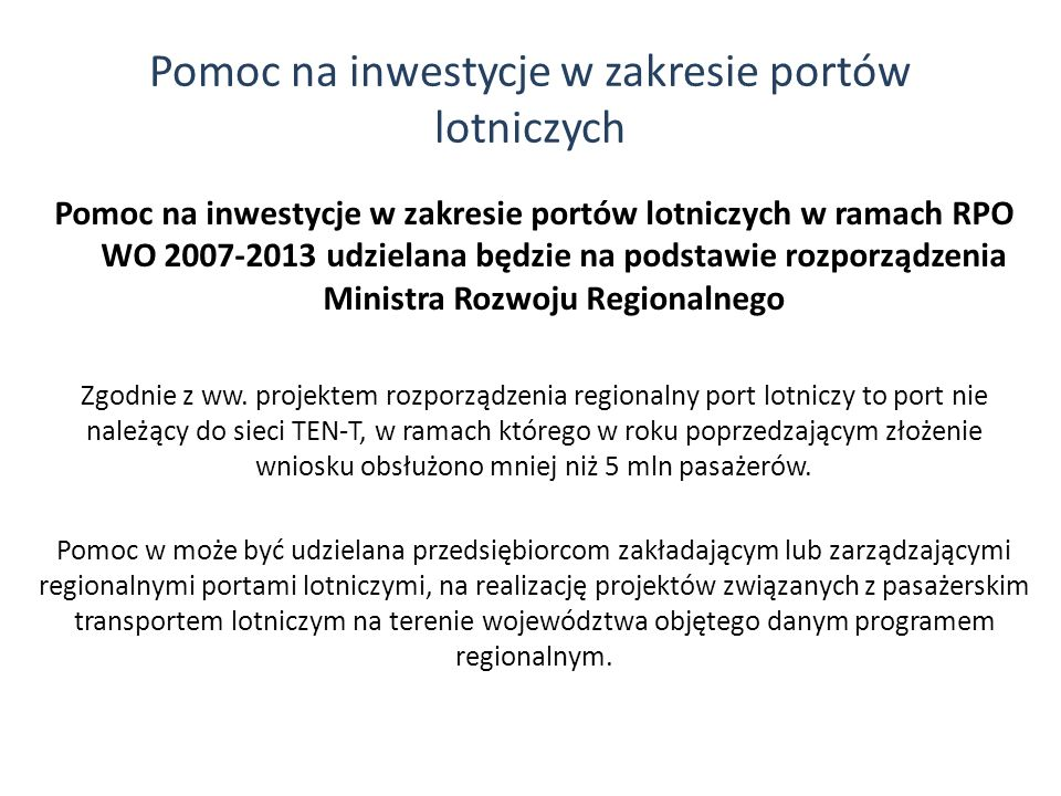 Pomoc na inwestycje w zakresie portów lotniczych Pomoc na inwestycje w zakresie portów lotniczych w ramach RPO WO 2007-2013 udzielana będzie na podsta