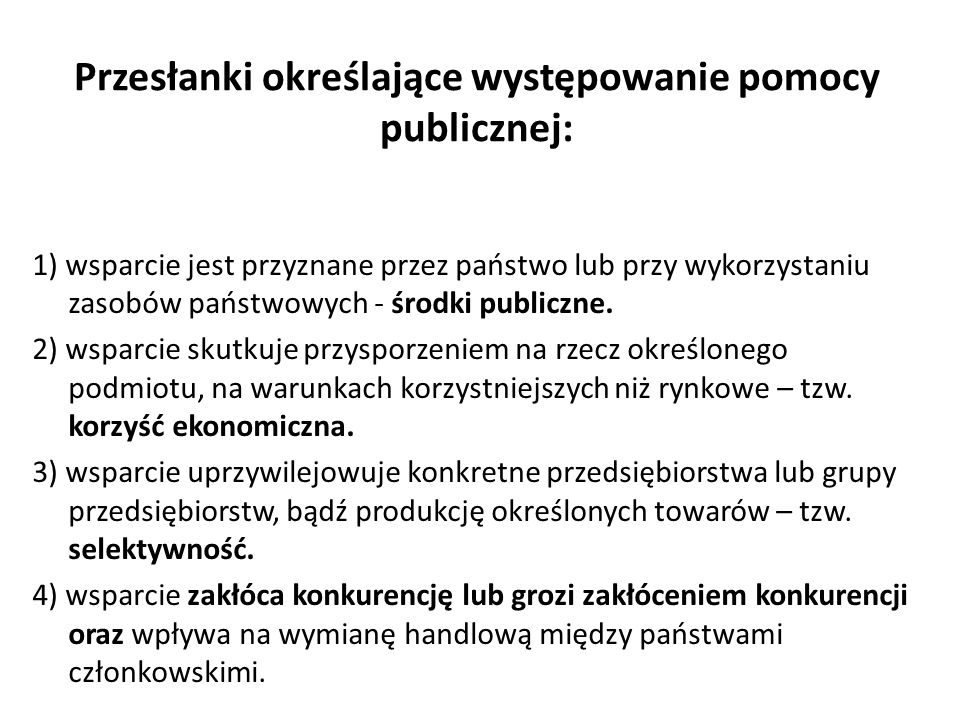 Przesłanki określające występowanie pomocy publicznej: 1) wsparcie jest przyznane przez państwo lub przy wykorzystaniu zasobów państwowych - środki pu