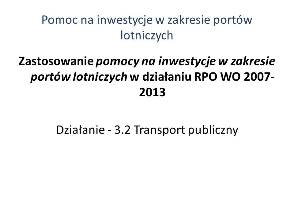 Zastosowanie pomocy na inwestycje w zakresie portów lotniczych w działaniu RPO WO 2007- 2013 Działanie - 3.2 Transport publiczny Pomoc na inwestycje w