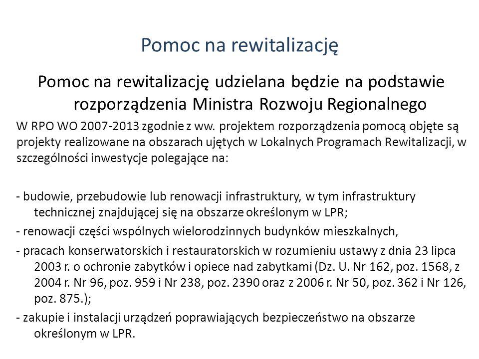 Pomoc na rewitalizację Pomoc na rewitalizację udzielana będzie na podstawie rozporządzenia Ministra Rozwoju Regionalnego W RPO WO 2007-2013 zgodnie z