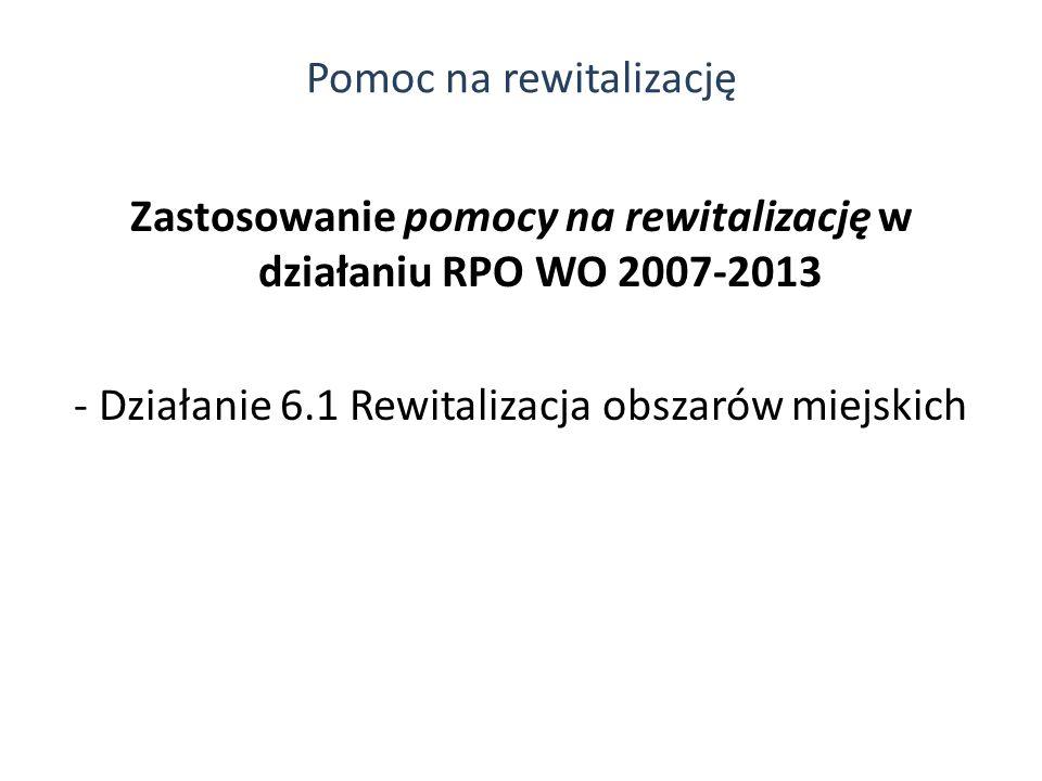 Zastosowanie pomocy na rewitalizację w działaniu RPO WO 2007-2013 - Działanie 6.1 Rewitalizacja obszarów miejskich Pomoc na rewitalizację