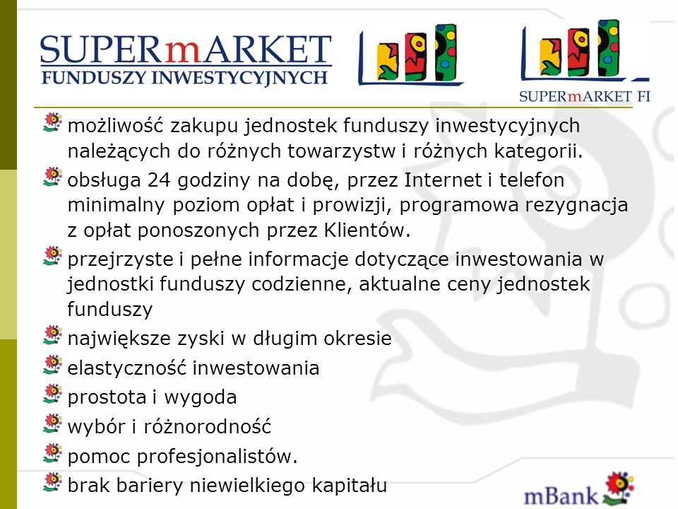 możliwość zakupu jednostek funduszy inwestycyjnych należących do różnych towarzystw i różnych kategorii. obsługa 24 godziny na dobę, przez Internet i