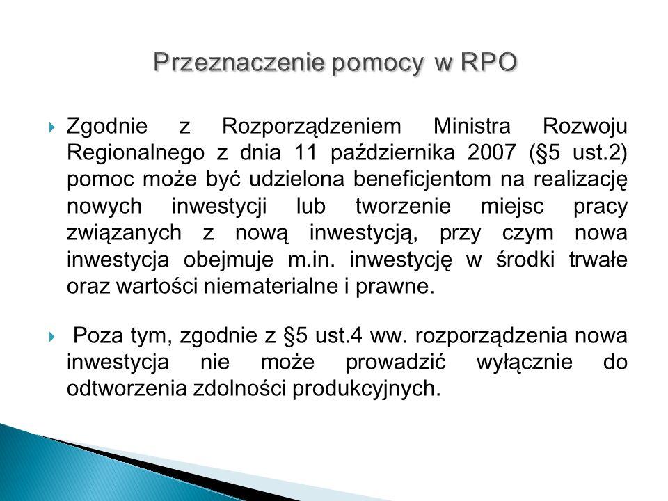 Zgodnie z Rozporządzeniem Ministra Rozwoju Regionalnego z dnia 11 października 2007 (§5 ust.2) pomoc może być udzielona beneficjentom na realizację nowych inwestycji lub tworzenie miejsc pracy związanych z nową inwestycją, przy czym nowa inwestycja obejmuje m.in.