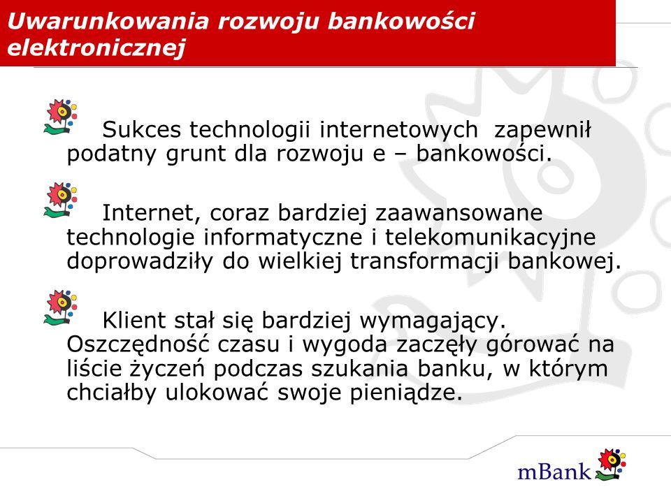 Uwarunkowania rozwoju bankowości elektronicznej Sukces technologii internetowych zapewnił podatny grunt dla rozwoju e – bankowości. Internet, coraz ba