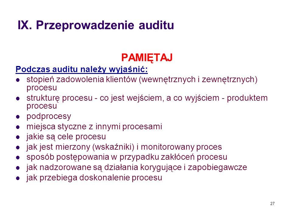 IX. Przeprowadzenie auditu PAMIĘTAJ Podczas auditu należy wyjaśnić: stopień zadowolenia klientów (wewnętrznych i zewnętrznych) procesu strukturę proce