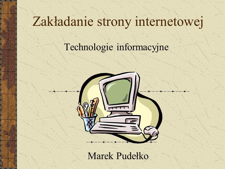 Zakładanie strony internetowej Technologie informacyjne Marek Pudełko