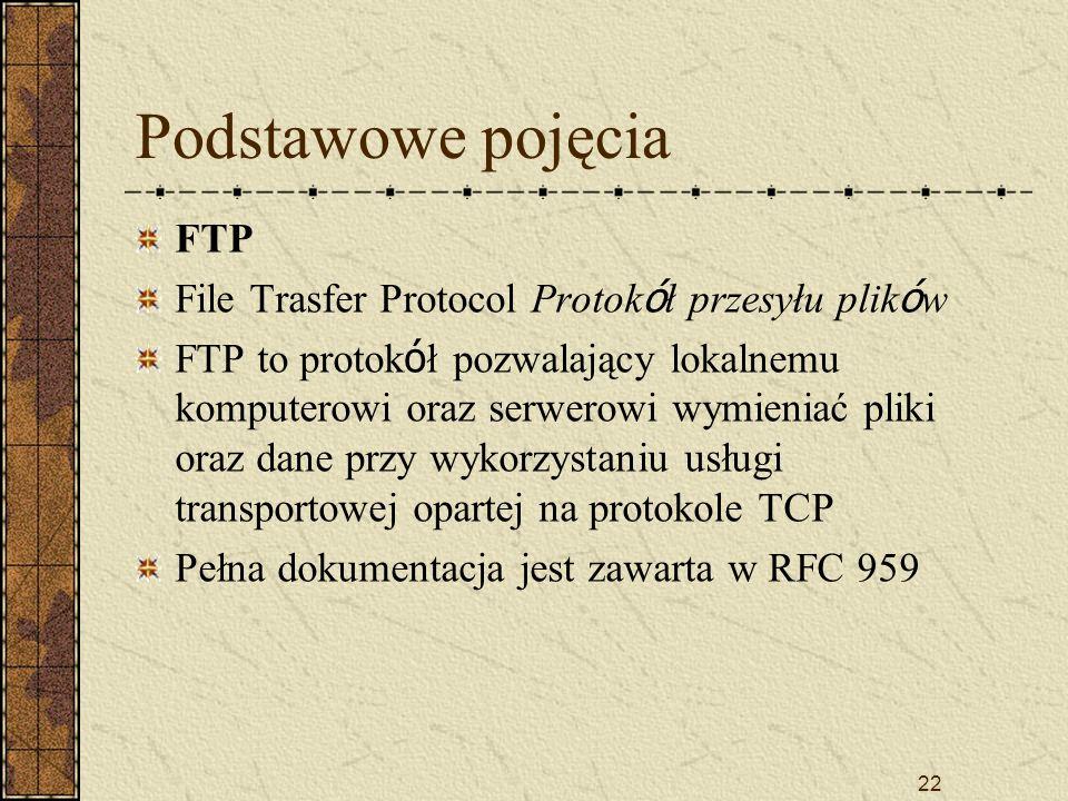22 Podstawowe pojęcia FTP File Trasfer Protocol Protok ó ł przesyłu plik ó w FTP to protok ó ł pozwalający lokalnemu komputerowi oraz serwerowi wymien