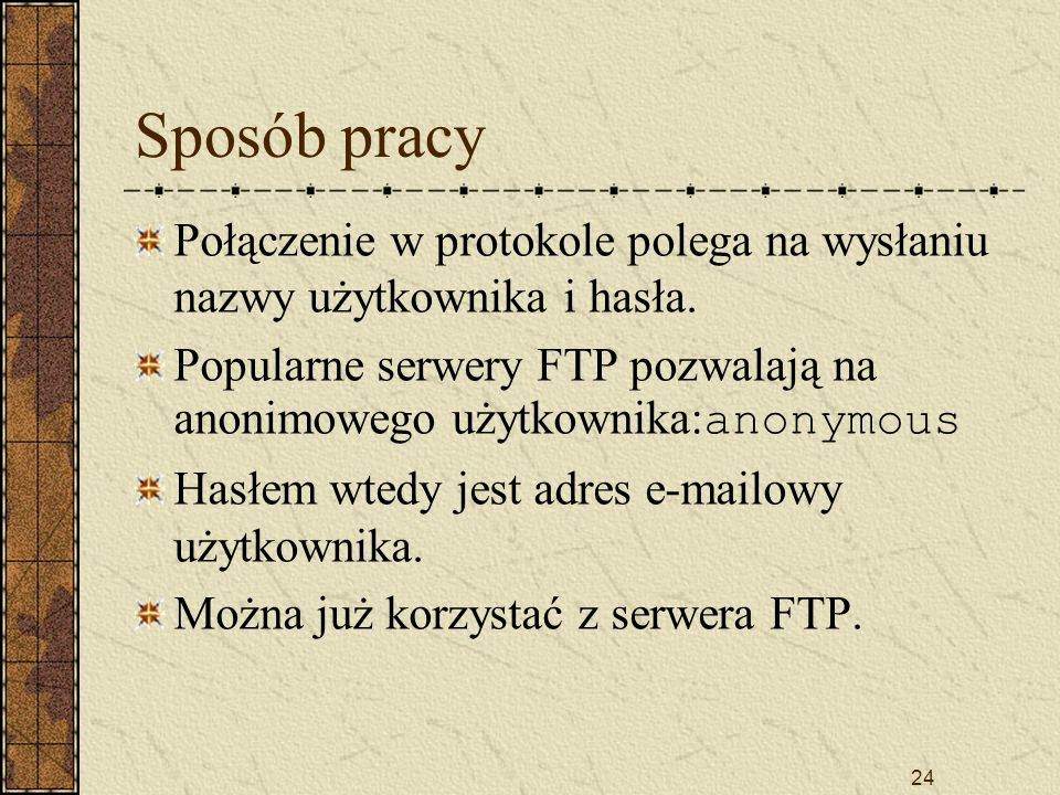 24 Sposób pracy Połączenie w protokole polega na wysłaniu nazwy użytkownika i hasła. Popularne serwery FTP pozwalają na anonimowego użytkownika: anony